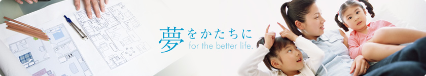 夢をかたちに for the better life.